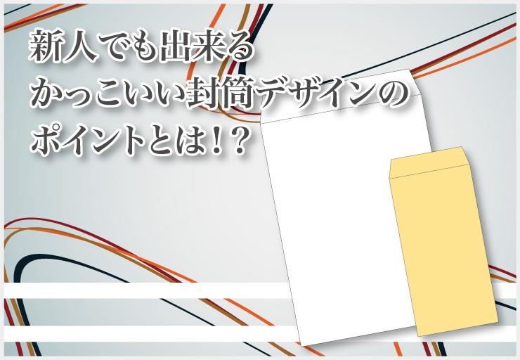 新人でも出来るかっこいい封筒デザインのポイントとは!?