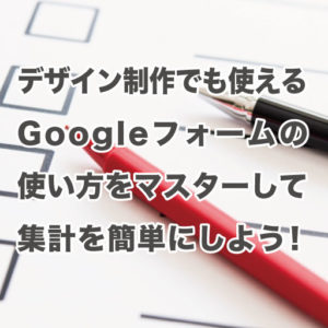 デザイン制作でも使えるGoogleフォームの使い方をマスターして集計を簡単にしよう!-アイキャッチ